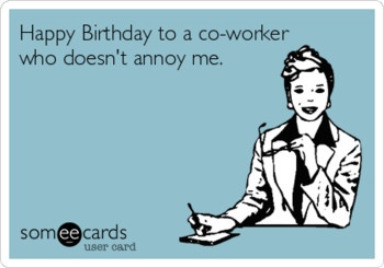 Happy birthday to a co worker who doesnt annoy me