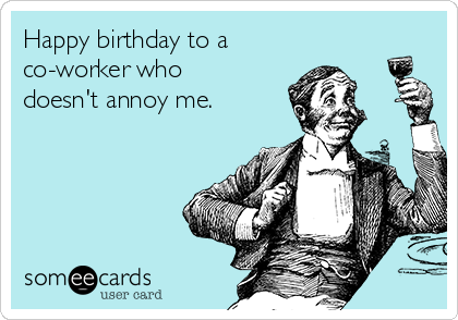 Happy Birthday To A Co Worker Who Doesnt Annoy Me Adf Happy