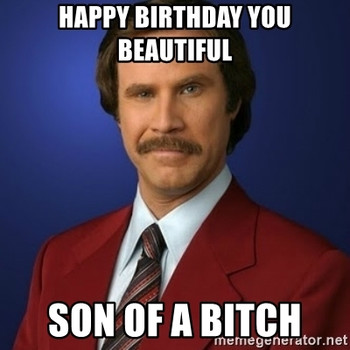 Happy birthday you beautiful son of a bitch