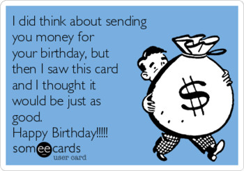 I did think about sending you money for your birthday but...