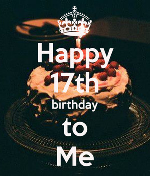 Happy 17th Birthday To Me