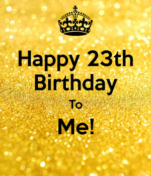 Happy 23rd Birthday To Me