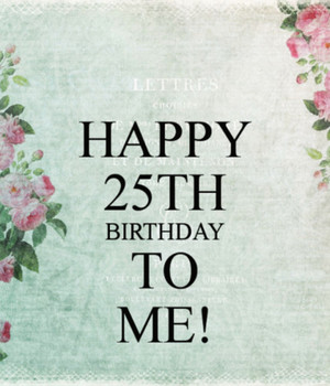 Happy 25th Birthday To Me