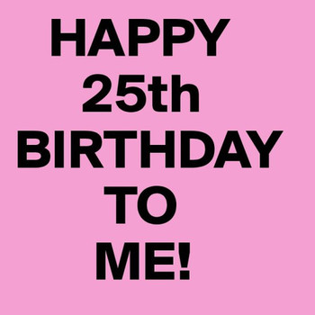 Happy 25th Birthday To Me Image