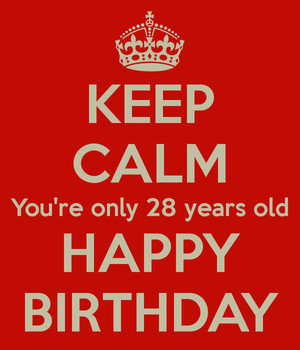 Keep Calm You Are Only 28 Years Old