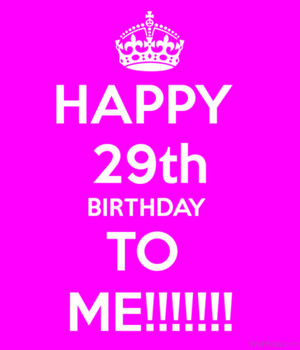 Happy 29th Birthday To Me