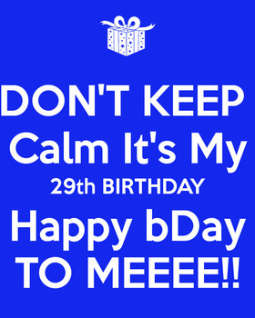 Dont Keep Calm Its My 29th Birthday