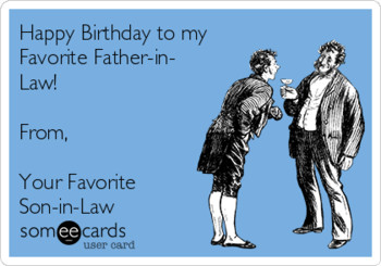 Happy birthday to my favorite father in law! from your fa...